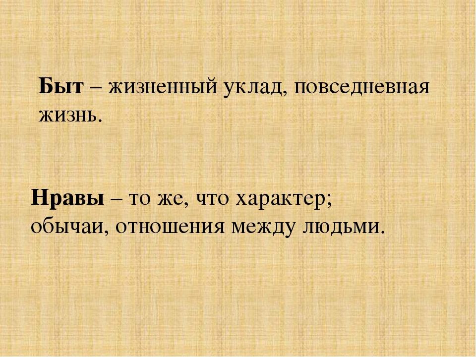 Быт – жизненный уклад, повседневная жизнь. Нравы – то же, что характер; обыча...