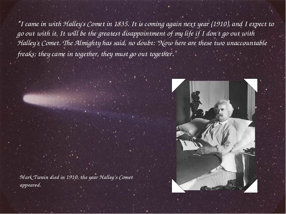 """""""I came in with Halley's Comet in 1835. It is coming again next year (1910),..."""