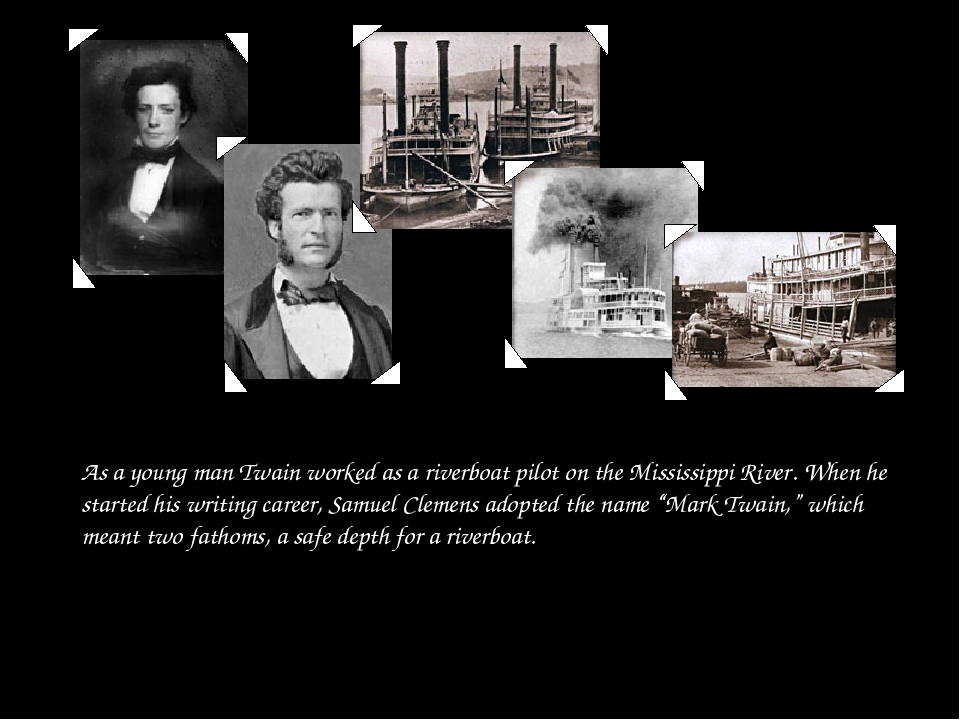 As a young man Twain worked as a riverboat pilot on the Mississippi River. Wh...