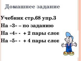 Домашнее задание Учебник стр.68 упр.3 На «3» – по заданию На «4» - + 2 пары с