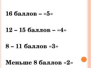 16 баллов – «5» 12 – 15 баллов – «4» 8 – 11 баллов «3» Меньше 8 баллов «2»