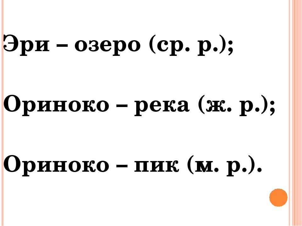 Эри – озеро (ср. р.); Ориноко – река (ж. р.); Ориноко – пик (м. р.).