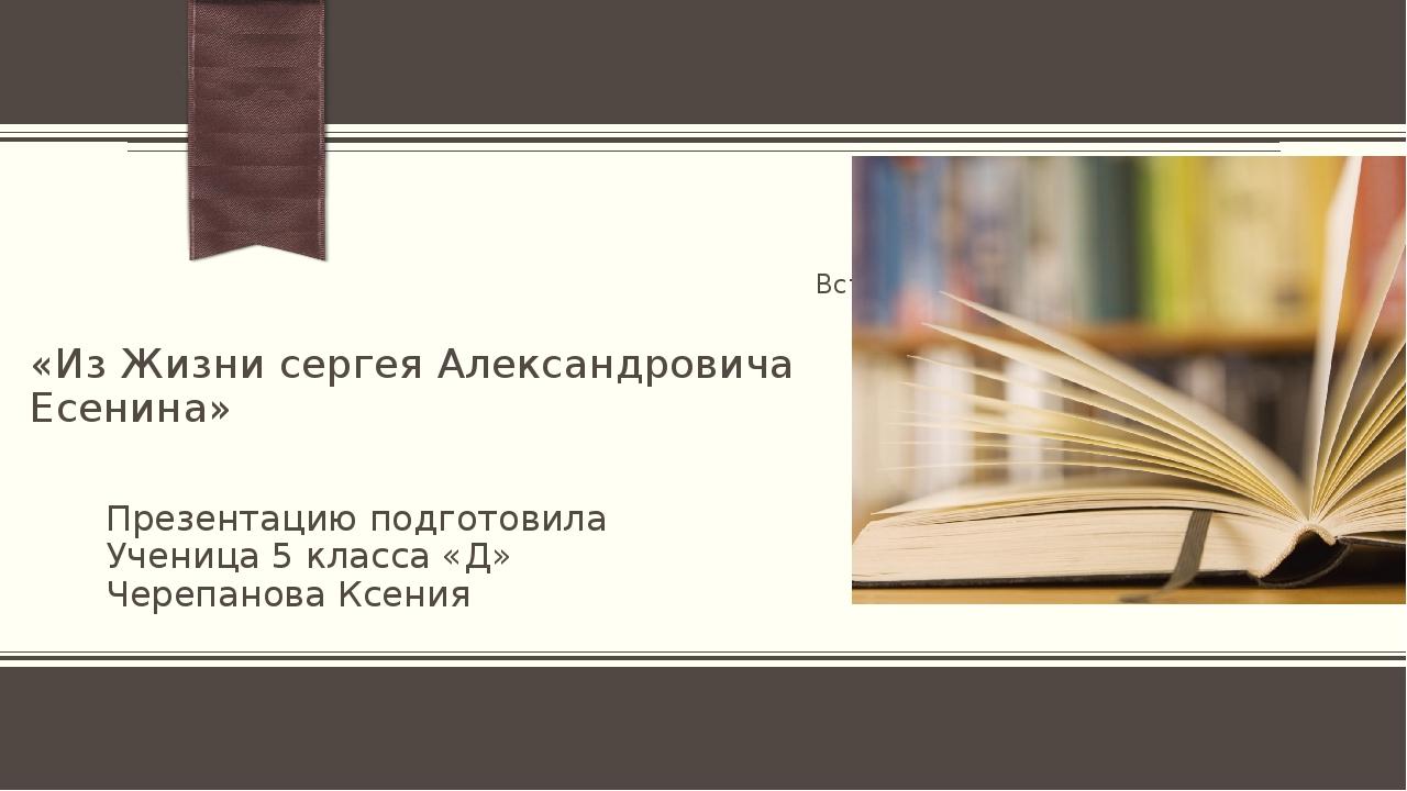 «Из Жизни сергея Александровича Есенина» Презентацию подготовила Ученица 5 кл...