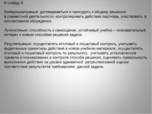 К слайду 6. Коммуникативные: договариваться и приходить к общему решению в со
