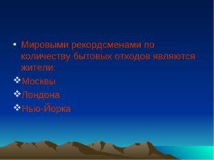 Мировыми рекордсменами по количеству бытовых отходов являются жители: Моск