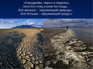 «Аэродромы, пирсы и перроны, леса без птиц и реки без воды… Всё меньше - окру