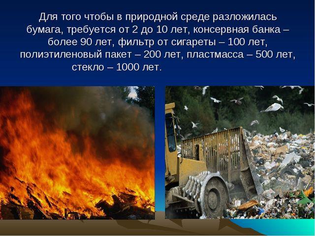 Для того чтобы в природной среде разложилась бумага, требуется от 2 до 10 лет...