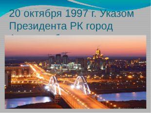 20 октября 1997 г. Указом Президента РК город Акмола объявлен столицей РК