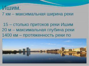 Ишим. 7 км – максимальная ширина реки 15 – столько притоков реки Ишим 20 м –