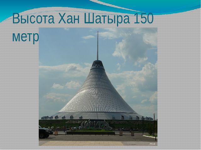 Высота Хан Шатыра 150 метров