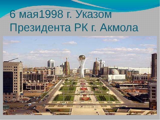 6 мая1998 г. Указом Президента РК г. Акмола переименован в город Астана