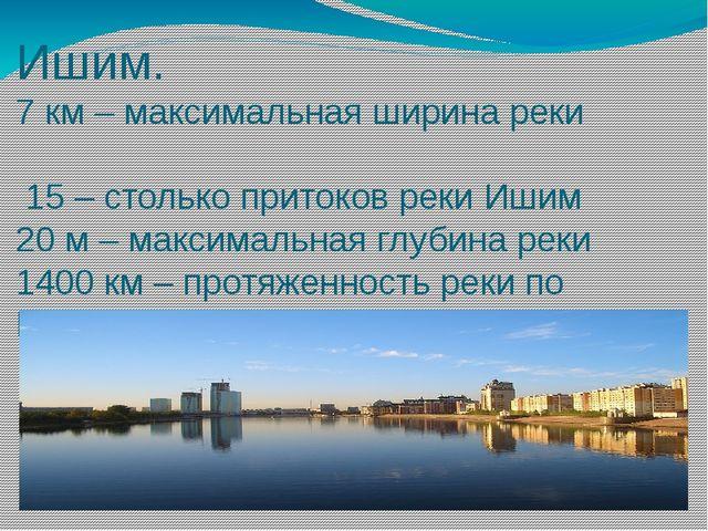 Ишим. 7 км – максимальная ширина реки 15 – столько притоков реки Ишим 20 м –...