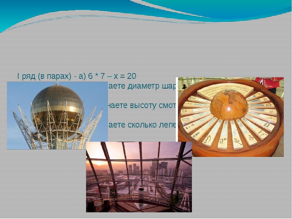 I ряд (в парах) - а) 6 * 7 – х = 20 Найдя, х уравнения, узнаете диаметр шара...