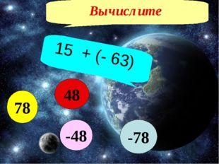Вычислите 15 + (- 63) -78 78 48 -48