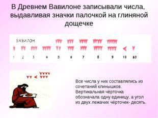 В Древнем Вавилоне записывали числа, выдавливая значки палочкой на глиняной д