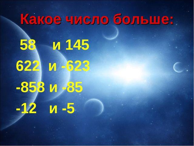 Какое число больше: 58 и 145 622 и -623 -858 и -85 -12 и -5