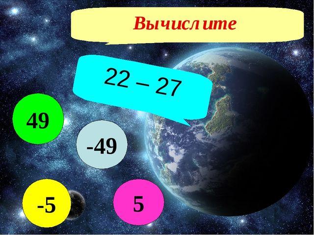 Вычислите 22 – 27 -49 5 49 -5