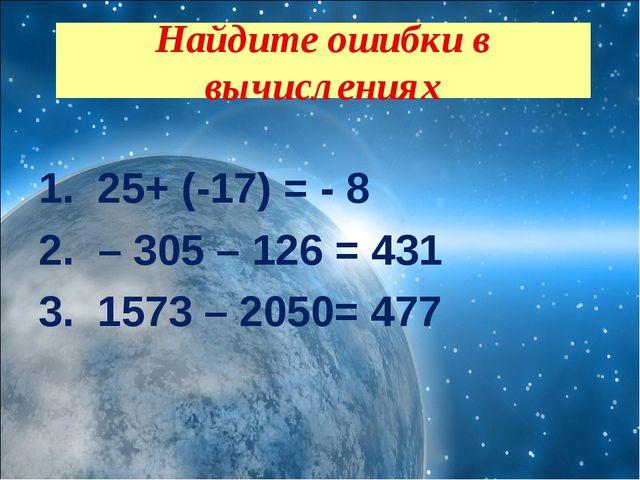 25+ (-17) = - 8 – 305 – 126 = 431 1573 – 2050= 477  Найдите ошибки в вычисл...