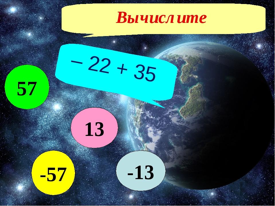 Вычислите – 22 + 35 -13 -57 57 13