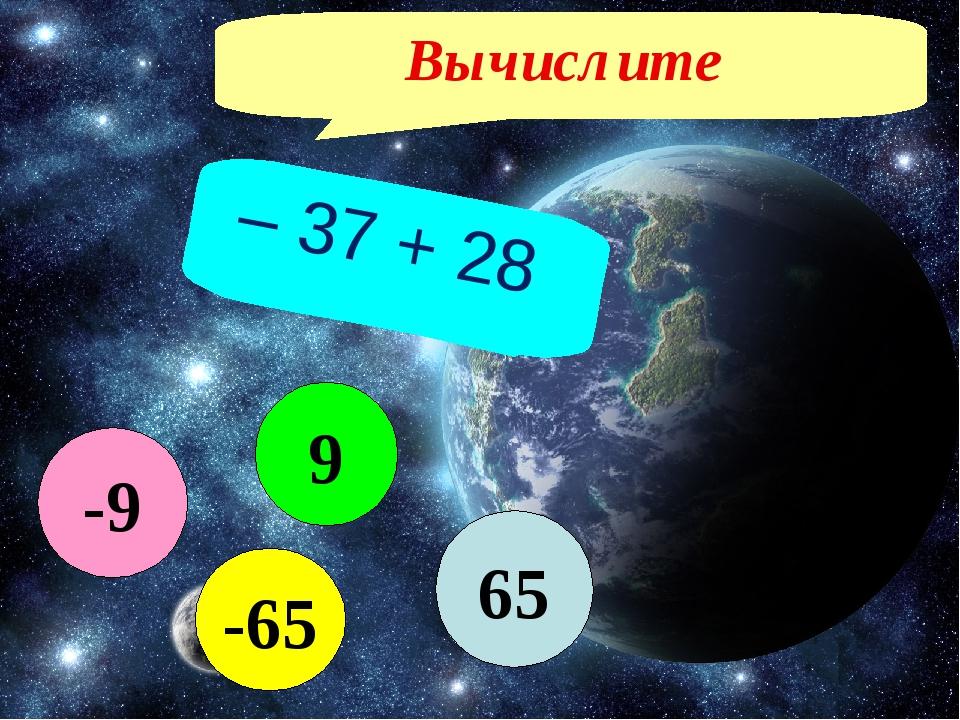 Вычислите – 37 + 28 65 -65 9 -9