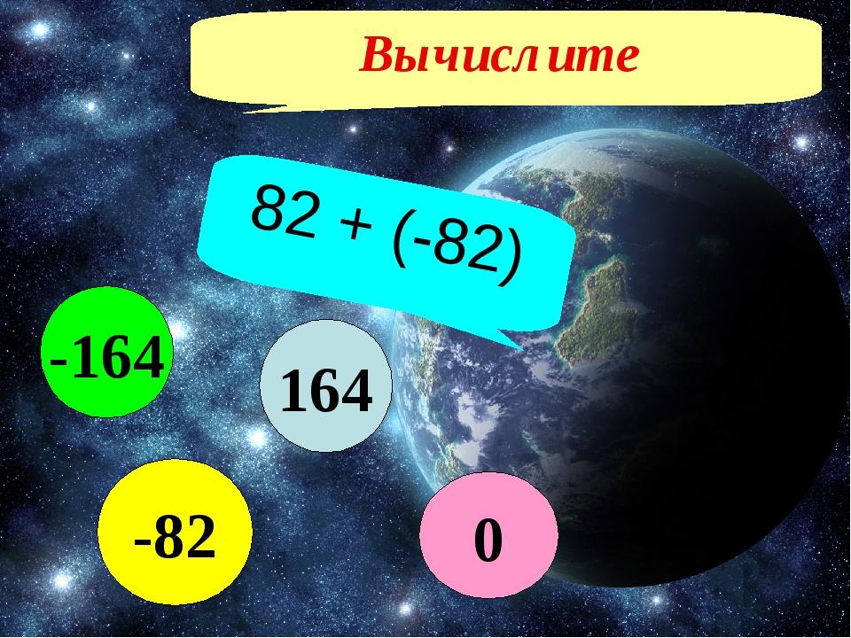 Вычислите 82 + (-82) 164 -82 -164 0