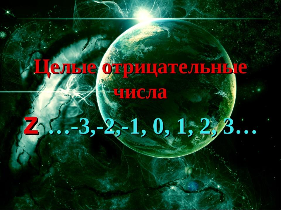Целые отрицательные числа z …-3,-2,-1, 0, 1, 2, 3…
