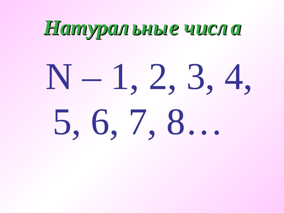 Натуральные числа N – 1, 2, 3, 4, 5, 6, 7, 8…