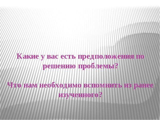 Какие у вас есть предположения по решению проблемы? Что нам необходимо вспом...