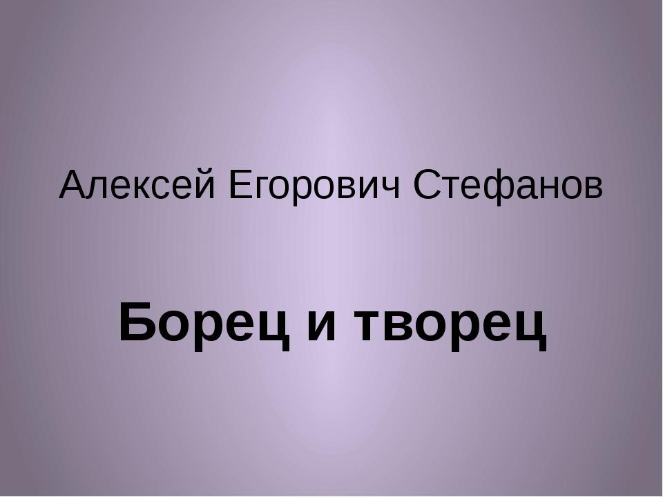 Алексей Егорович Стефанов Борец и творец