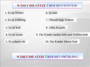 1. Es ist Winter. 2. Es ist Frühling. 3. Es ist kalt. 4. Es ist warm. 5. Es s