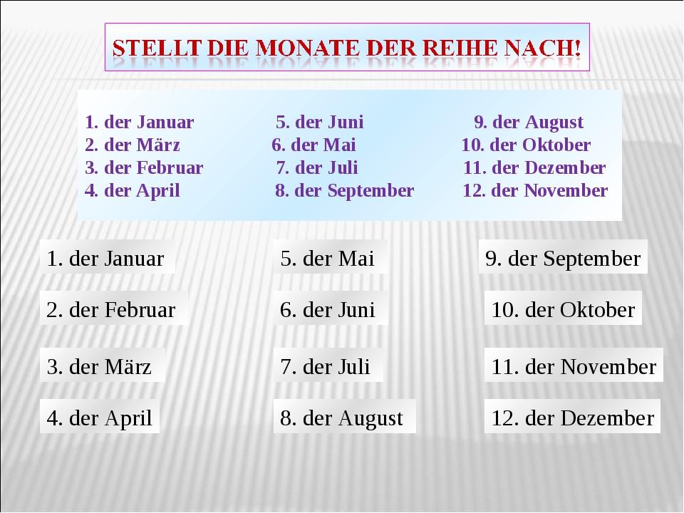 1. der Januar 5. der Juni 9. der August 2. der März 6. der Mai 10. der Oktobe...