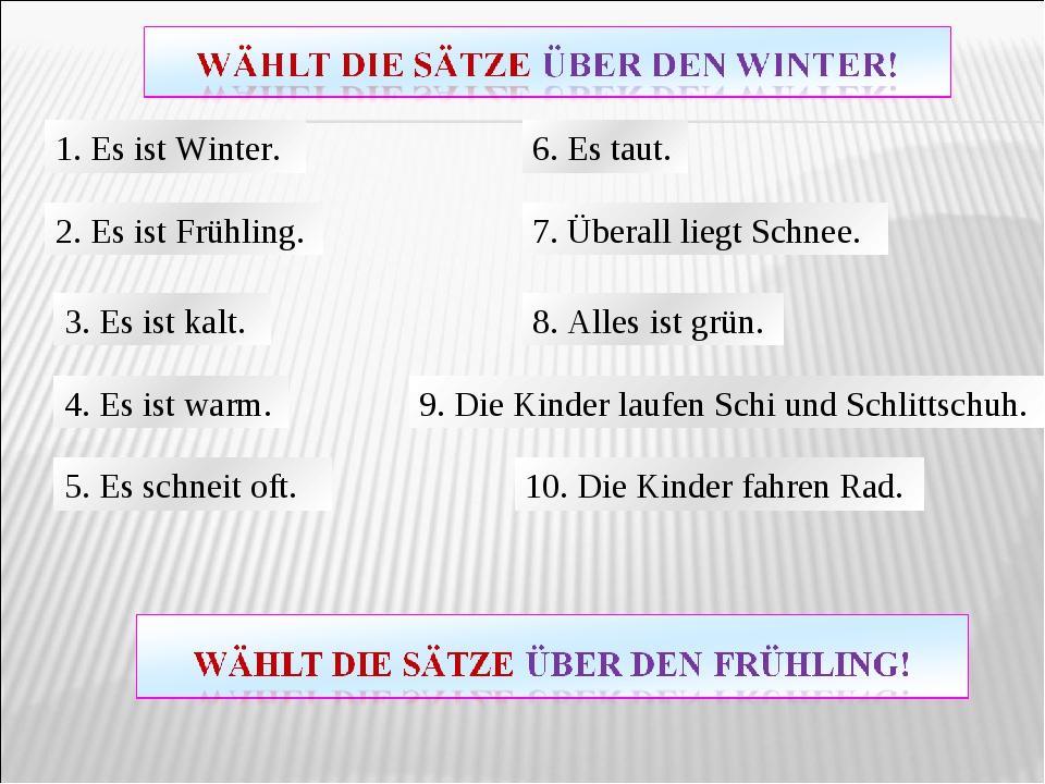 1. Es ist Winter. 2. Es ist Frühling. 3. Es ist kalt. 4. Es ist warm. 5. Es s...