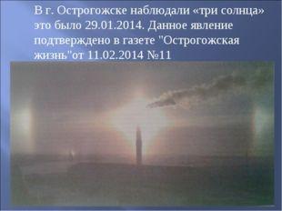 В г. Острогожске наблюдали «три солнца» это было 29.01.2014. Данное явление