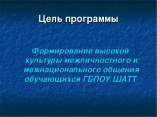 Цель программы Формирование высокой культуры межличностного и межнациональног