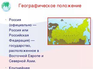 Географическое положение Россия (официально — Россия или Российская Федерация