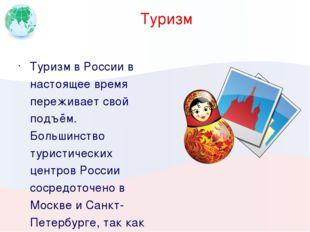 Туризм Туризм в России в настоящее время переживает свой подъём. Большинство