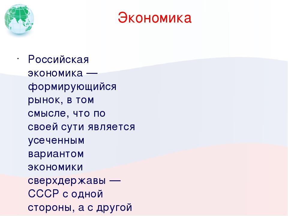 Экономика Российская экономика— формирующийся рынок, в том смысле, что по св...