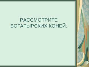 РАССМОТРИТЕ БОГАТЫРСКИХ КОНЕЙ.