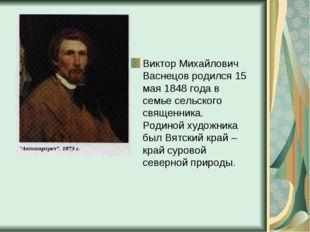Виктор Михайлович Васнецов родился 15 мая 1848 года в семье сельского священн