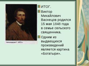 ИТОГ. Виктор Михайлович Васнецов родился 15 мая 1848 года в семье сельского с