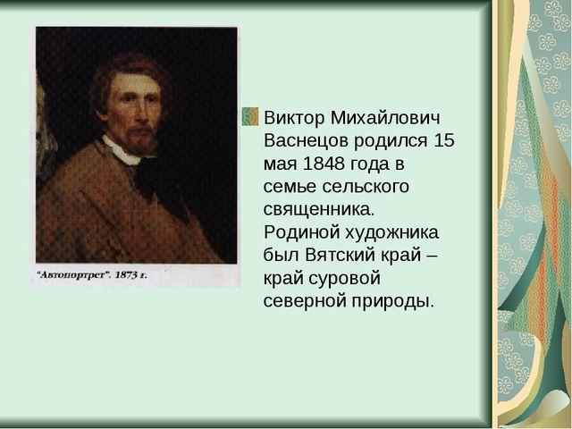 Виктор Михайлович Васнецов родился 15 мая 1848 года в семье сельского священн...