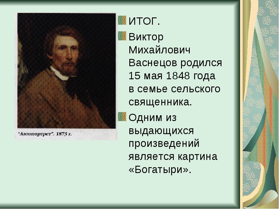 ИТОГ. Виктор Михайлович Васнецов родился 15 мая 1848 года в семье сельского с...