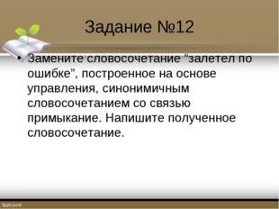"""Задание №12 Замените словосочетание """"залетел по ошибке"""", построенное на основ"""