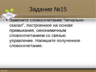 """Задание №15 Замените словосочетание """"печально сказал"""", построенное на основе"""