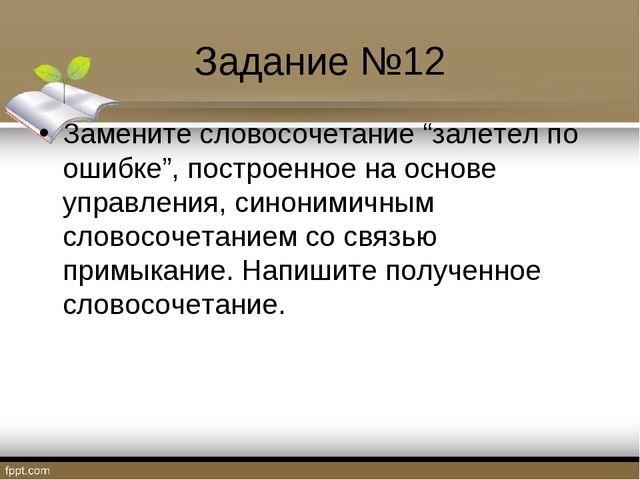 """Задание №12 Замените словосочетание """"залетел по ошибке"""", построенное на основ..."""
