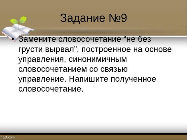 """Задание №9 Замените словосочетание """"не без грусти вырвал"""", построенное на осн..."""
