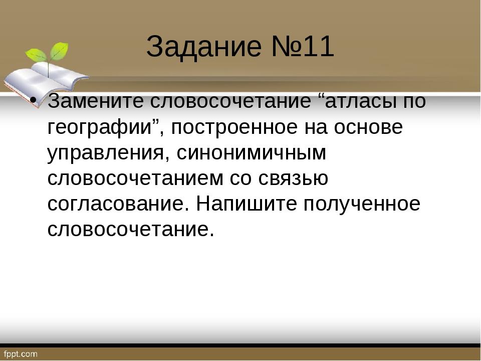 """Задание №11 Замените словосочетание """"атласы по географии"""", построенное на осн..."""