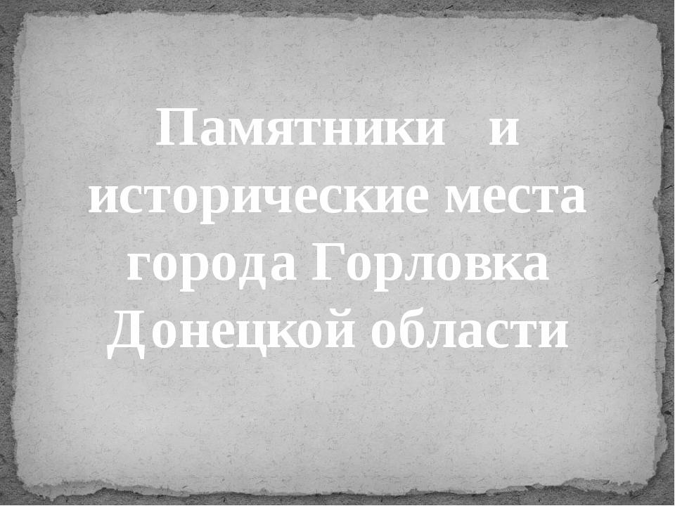 Памятники и исторические места города Горловка Донецкой области
