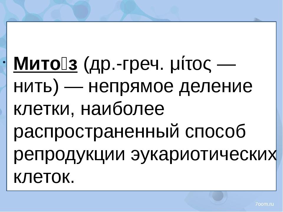 Мито́з (др.-греч. μίτος — нить) — непрямое деление клетки, наиболее распрост...