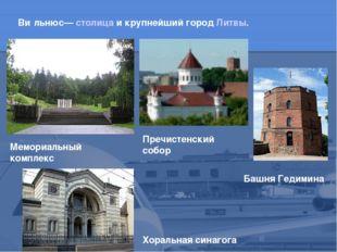 Ви́льнюс— столица и крупнейший город Литвы. Башня Гедимина Мемориальный компл